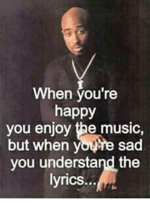 When You're Happy You Enjoy Music but When Youne Sad You Understand
