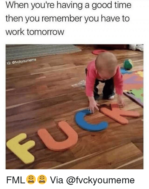 Fml, Funny, and Work: When you're having a good time  then you remember you have to  work tomorrow  G: efvckyoumeme FML😩😩 Via @fvckyoumeme