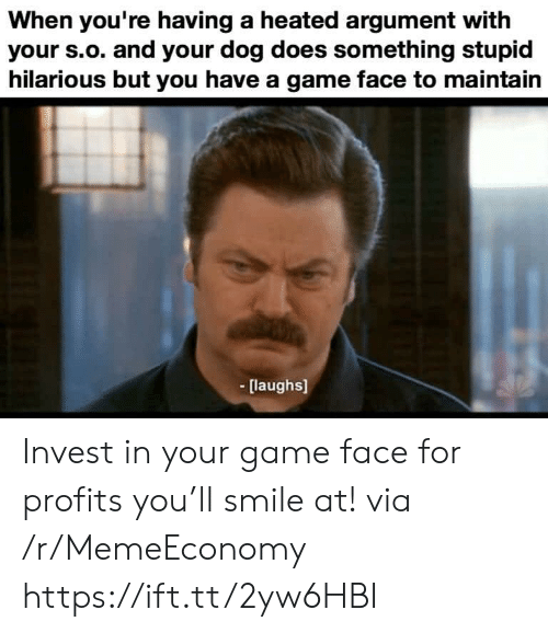 Game, Smile, and Hilarious: When you're having a heated argument with  your s.o. and your dog does something stupid  hilarious but you have a game face to maintain  [laughs] Invest in your game face for profits you'll smile at! via /r/MemeEconomy https://ift.tt/2yw6HBI