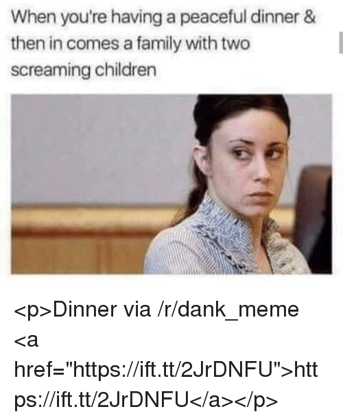 """Children, Dank, and Family: When you're having a peaceful dinner &  then in comes a family with two  screaming children <p>Dinner via /r/dank_meme <a href=""""https://ift.tt/2JrDNFU"""">https://ift.tt/2JrDNFU</a></p>"""