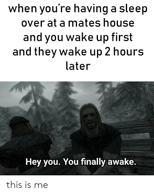 House, Sleep, and Awake: when you're having a sleep  over at a mates house  and you wake up first  and they wake up 2 hours  later  Hey you. You finally awake. this is me
