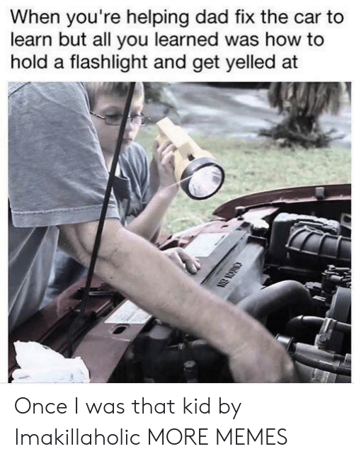 Dad, Dank, and Memes: When you're helping dad fix the car to  learn but all you learned was how to  hold a flashlight and get yelled at Once I was that kid by Imakillaholic MORE MEMES
