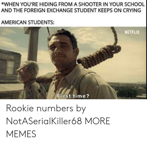 Crying, Dank, and Memes: *WHEN YOU'RE HIDING FROM A SHOOTER IN YOUR SCHOOL  AND THE FOREIGN EXCHANGE STUDENT KEEPS ON CRYING  AMERICAN STUDENTS:  NETFLIX  First time? Rookie numbers by NotASerialKiller68 MORE MEMES