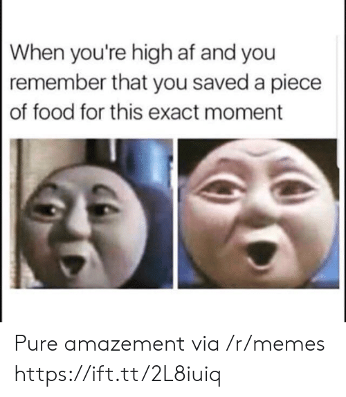 When Youre High Af: When you're high af and you  remember that you saved a piece  of food for this exact moment Pure amazement via /r/memes https://ift.tt/2L8iuiq
