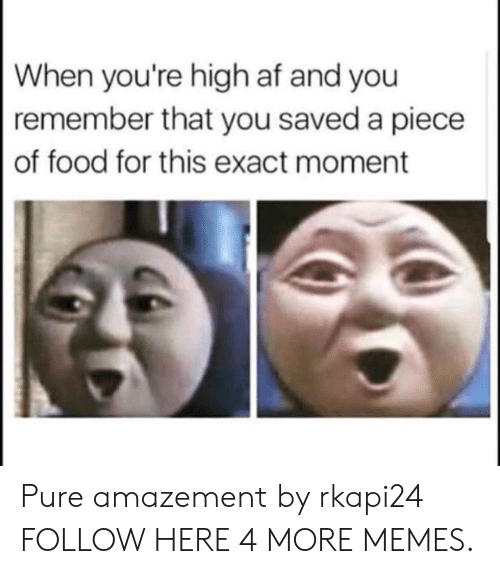 When Youre High Af: When you're high af and you  remember that you saved a piece  of food for this exact moment Pure amazement by rkapi24 FOLLOW HERE 4 MORE MEMES.