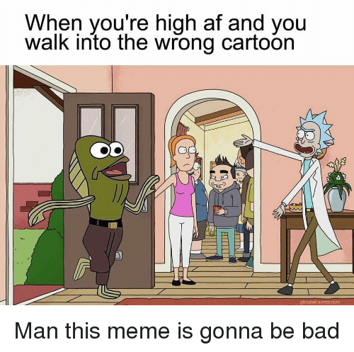 When Youre High Af: When you're high af and you  walk into the wrong cartoon  gibsalad tumbir.com Man this meme is gonna be bad