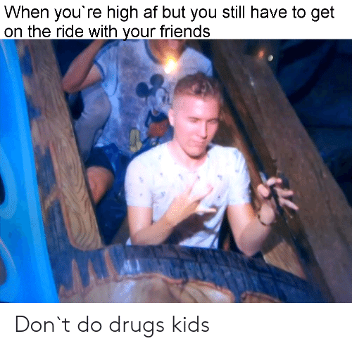 Af, Drugs, and Friends: When you're high af but you still have to get  on the ride with your friends Don`t do drugs kids