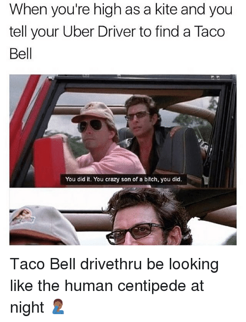 centipede: When you're high as a kite and you  tell your Uber Driver to find a Taco  Bell  You did it. You crazy son of a bitch, you did. Taco Bell drivethru be looking like the human centipede at night 🤦🏾‍♂️