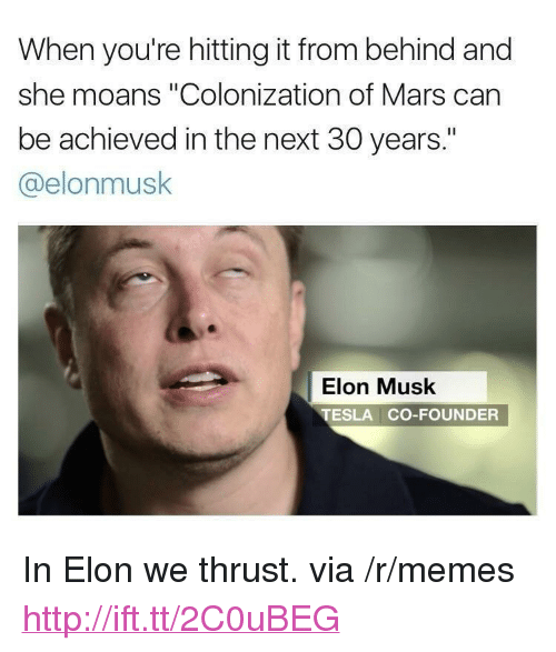 "Memes, Http, and Mars: When you're hitting it from behind and  she moans ""Colonization of Mars can  be achieved in the next 30 years.""  @elonmusk  Elon Musk  TESLA CO-FOUNDER <p>In Elon we thrust. via /r/memes <a href=""http://ift.tt/2C0uBEG"">http://ift.tt/2C0uBEG</a></p>"