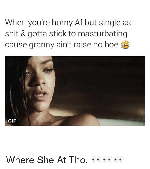 Af, Gif, and Hoe: When you're horny Af but single as  shit & gotta stick to masturbating  cause granny ain't raise no hoe  GIF Where She At Tho. 👀👀👀