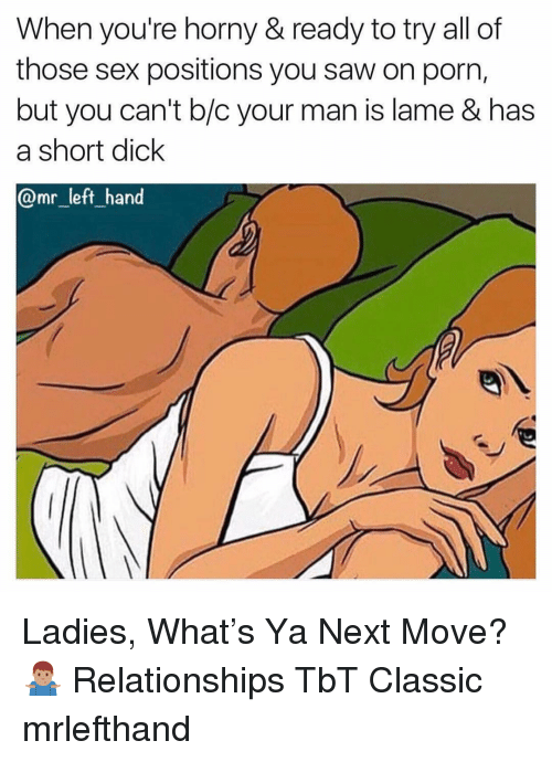 Horny, Relationships, and Saw: When you're horny & ready to try all of  those sex positions you saw on porn,  but you can't b/c your man is lame & has  a short dick  @mr_left hand Ladies, What's Ya Next Move? 🤷🏽‍♂️ Relationships TbT Classic mrlefthand