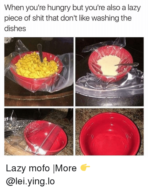 Mofoe: When you're hungry but you're also a lazy  piece of shit that don't like washing the  dishes Lazy mofo |More 👉 @lei.ying.lo
