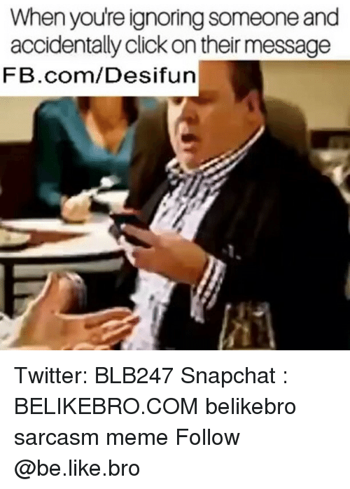 Be Like, Click, and Meme: When youre ignoring someone and  accidentally click on their message  FB.com/Desifun Twitter: BLB247 Snapchat : BELIKEBRO.COM belikebro sarcasm meme Follow @be.like.bro