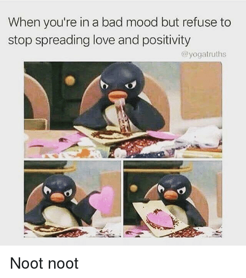 Bad, Love, and Mood: When you're in a bad mood but refuse to  stop spreading love and positivity  @yogatruths Noot noot