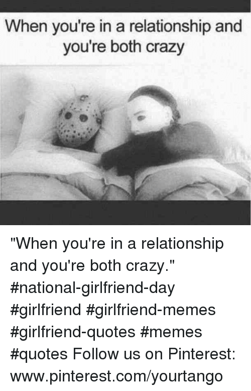 "Crazy, Memes, and Pinterest: When you're in a relationship and  you're both crazy  or ""When you're in a relationship and you're both crazy."" #national-girlfriend-day #girlfriend #girlfriend-memes #girlfriend-quotes #memes #quotes Follow us on Pinterest: www.pinterest.com/yourtango"