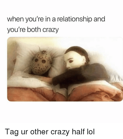 Crazy, Funny, and Lol: when you're in a relationship and  you're both crazy Tag ur other crazy half lol