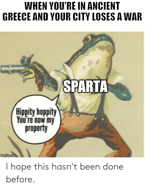 Greece, History, and Ancient: WHEN YOU'RE IN ANCIENT  GREECE AND YOUR CITY LOSES A WAR  SPARTA  Hippity hoppity  You're now my  property  imgiip.com I hope this hasn't been done before.