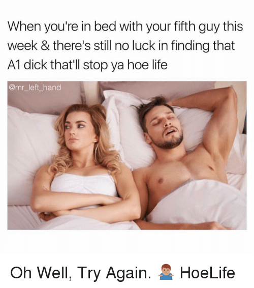 no luck: When you're in bed with your fifth guy this  week & there's still no luck in finding that  A1 dick that'll stop ya hoe life  @mr_left hand Oh Well, Try Again. 🤷🏽♂️ HoeLife