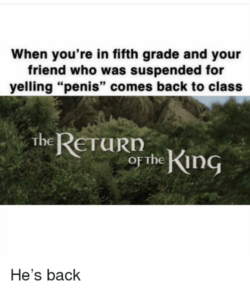 """Dank Memes, Back, and Class: When you're in fifth grade and your  friend who was suspended for  yelling """"penis"""" comes back to class  ReTURn  . The  OFThe  or The King He's back"""