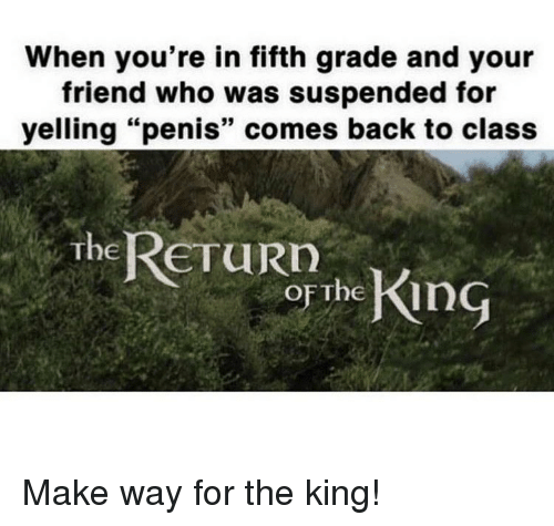 """Memes, Penis, and Back: When you're in fifth grade and your  friend who was suspended for  yelling """"penis"""" comes back to class  The ReTuRD  oF The Kin Make way for the king!"""