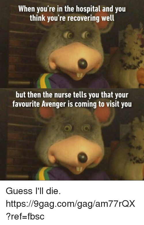 9gag, Dank, and Guess: When you're in the hospital and you  think you're recovering well  but then the nurse tells you that your  favourite Avenger is coming to visit you Guess I'll die. https://9gag.com/gag/am77rQX?ref=fbsc