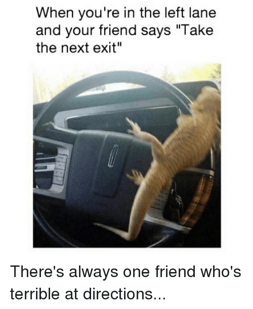 """Memes, 🤖, and Next: When you're in the left lane  and your friend says """"Take  the next exit"""" There's always one friend who's terrible at directions..."""