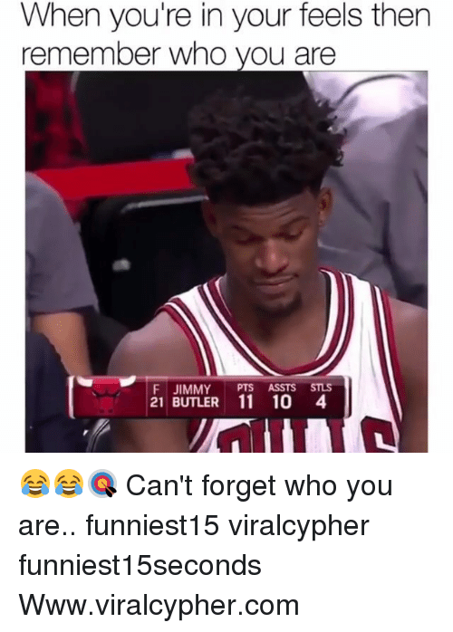Funny, Com, and Who: When you're in your feels then  remember who you are  F JIMMY PTS ASSTS STLS  21 BUTLER 11 104 😂😂🎯 Can't forget who you are.. funniest15 viralcypher funniest15seconds Www.viralcypher.com