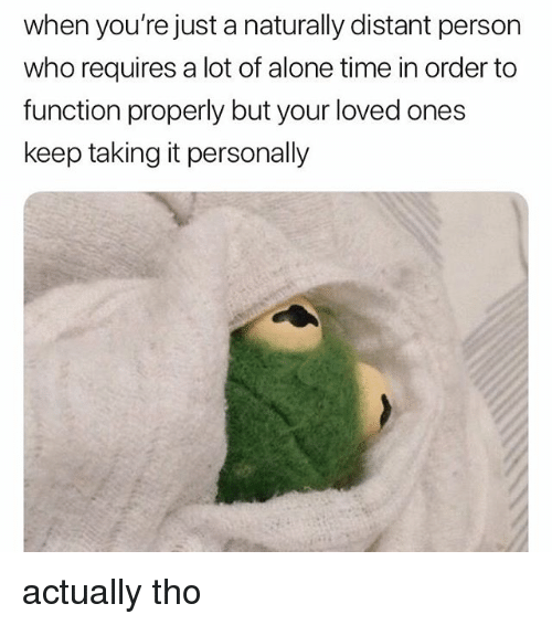 Being Alone, Memes, and Time: when you're just a naturally distant person  who requires a lot of alone time in order to  function properly but your loved ones  keep taking it personally actually tho