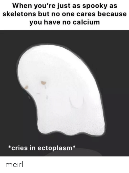 skeletons: When you're just as spooky  skeletons but no one cares because  you have no calcium  *cries in ectoplasm* meirl