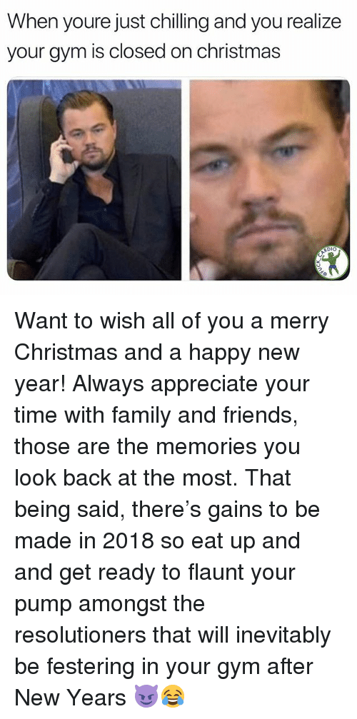 Christmas, Family, and Friends: When youre just chilling and you realize  your gym is closed on christmas  Dlo Want to wish all of you a merry Christmas and a happy new year! Always appreciate your time with family and friends, those are the memories you look back at the most. That being said, there's gains to be made in 2018 so eat up and and get ready to flaunt your pump amongst the resolutioners that will inevitably be festering in your gym after New Years 😈😂