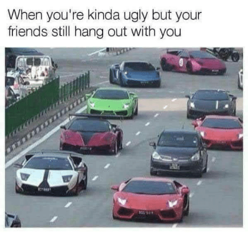 hang out: When you're kinda ugly but your  friends still hang out with you