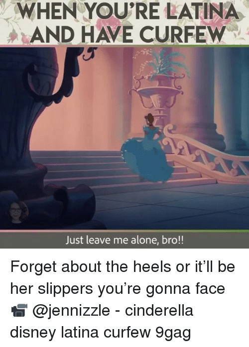 9gag, Being Alone, and Cinderella : WHEN YOU'RE LATINA  AND HAVE CURFEW  Just leave me alone, bro!! Forget about the heels or it'll be her slippers you're gonna face 📹 @jennizzle - cinderella disney latina curfew 9gag