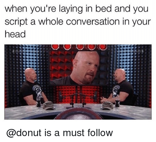 Head, Memes, and 🤖: when you're laying in bed and you  script a whole conversation in your  head @donut is a must follow