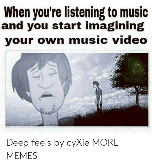 imagining: When you're listening to music  and you start imagining  your own music video Deep feels by cyXie MORE MEMES