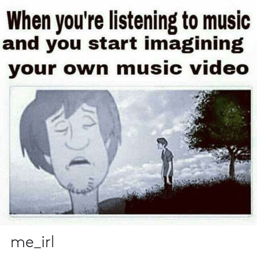 imagining: When you're listening to music  and you start imagining  your own music video me_irl
