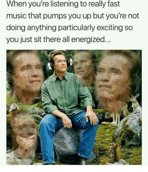 Music, Fast, and All: When you're listening to really fast  music that pumps you up but you're not  doing anything particularly exciting so  you just sit there all energized.