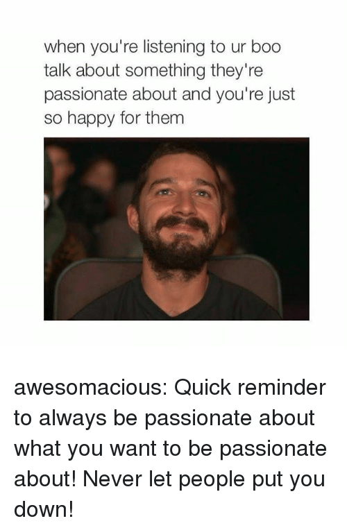 Boo, Tumblr, and Blog: when you're listening to ur boo  talk about something they're  passionate about and you're just  so happy for them awesomacious:  Quick reminder to always be passionate about what you want to be passionate about! Never let people put you down!