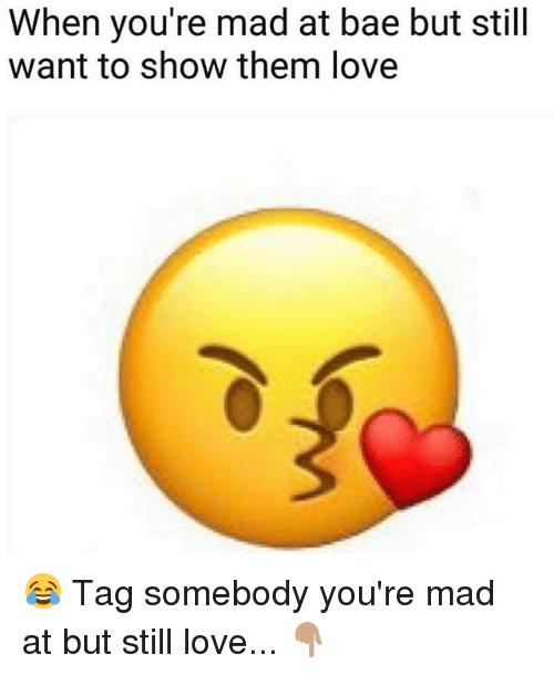 Bae, Love, and Memes: When you're mad at bae but still  want to show them love 😂 Tag somebody you're mad at but still love... 👇🏽