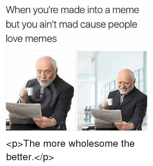 Meme, Memes, and Mad: When you're made into a meme  but you ain't mad cause people  ove memes <p>The more wholesome the better.</p>