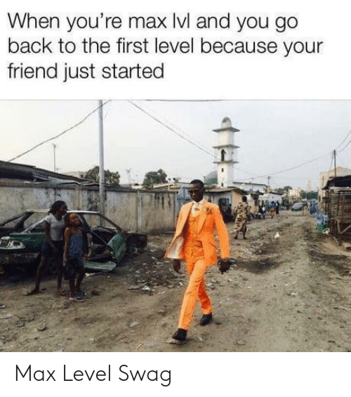 Swag, Back, and Friend: When you're max lvl and you go  back to the first level because your  friend just started Max Level Swag