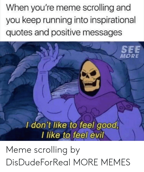 Dank, Meme, and Memes: When you're meme scrolling and  you keep running into inspirational  quotes and positive messages  SEE  MORE  I don't like to feel good  l like to feel evil Meme scrolling by DisDudeForReal MORE MEMES