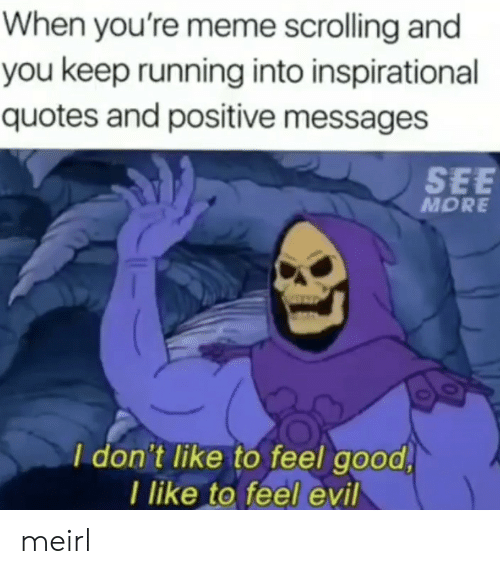 Quotes And: When you're meme scrolling and  you keep running into inspirational  quotes and positive messages  SEE  MORE  I don't like to feel good  I like to feel evil meirl