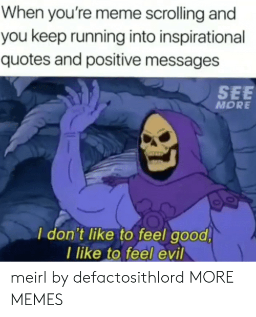 Dank, Meme, and Memes: When you're meme scrolling and  you keep running into inspirational  quotes and positive messages  SEE  MORE  I don't like to feel good  I like to feel evil meirl by defactosithlord MORE MEMES