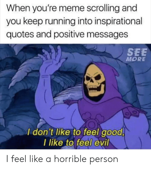 dont like: When you're meme scrolling and  you keep running into inspirational  quotes and positive messages  SEE  MORE  I don't like to feel good  I like to feel evil I feel like a horrible person