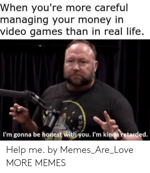 Im Gonna Be: When you're more careful  managing your money in  video games than in real life.  I'm gonna be honest with you. I'm kinda retarded. Help me. by Memes_Are_Love MORE MEMES