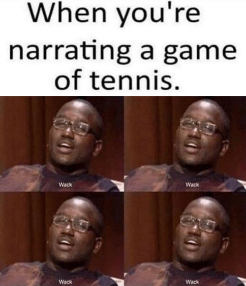 Game, Tennis, and Wack: When you're  narrating a game  of tennis.  Wack  Wack  Wack  Wack