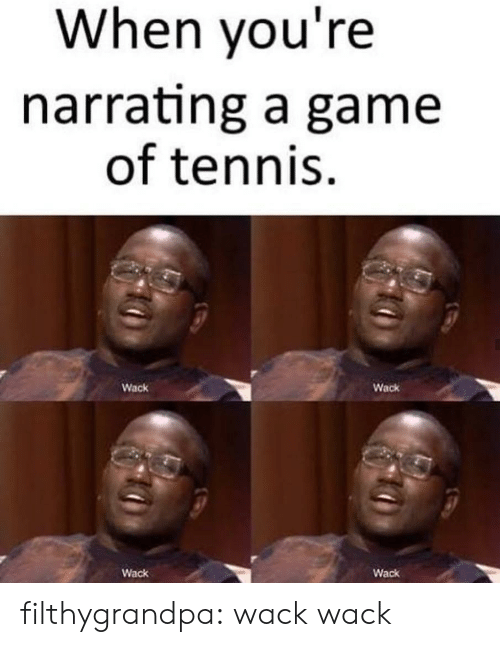 Tumblr, Blog, and Game: When you're  narrating a game  of tennis  Wack  Wack  Wack  Wack filthygrandpa:  wack wack