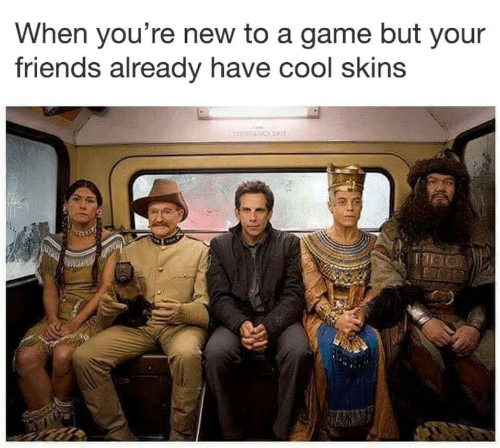 Friends, Cool, and Game: When you're new to a game but your  friends already have cool skins