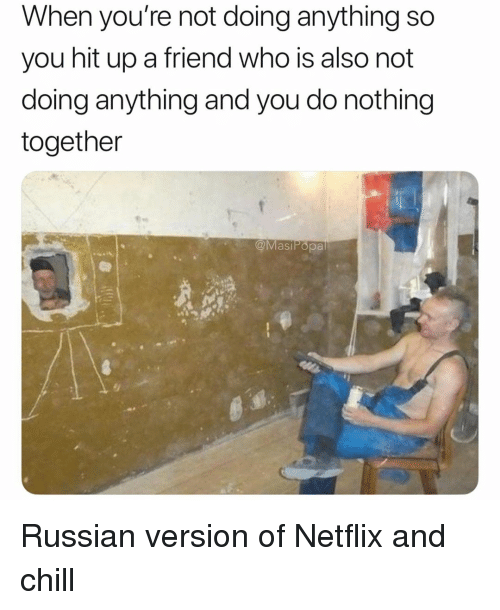 Chill, Funny, and Netflix: When you're not doing anything so  you hit up a friend who is also not  doing anything and you do nothing  together  @MasiPopa Russian version of Netflix and chill