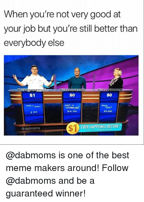 Meme, Memes, and Best: When you're not very good at  your job but you're still better than  everybody else  4  $0  Tiber?  $12.300  EVER HAPPENED BEFORE  @dabmoms @dabmoms is one of the best meme makers around! Follow @dabmoms and be a guaranteed winner!